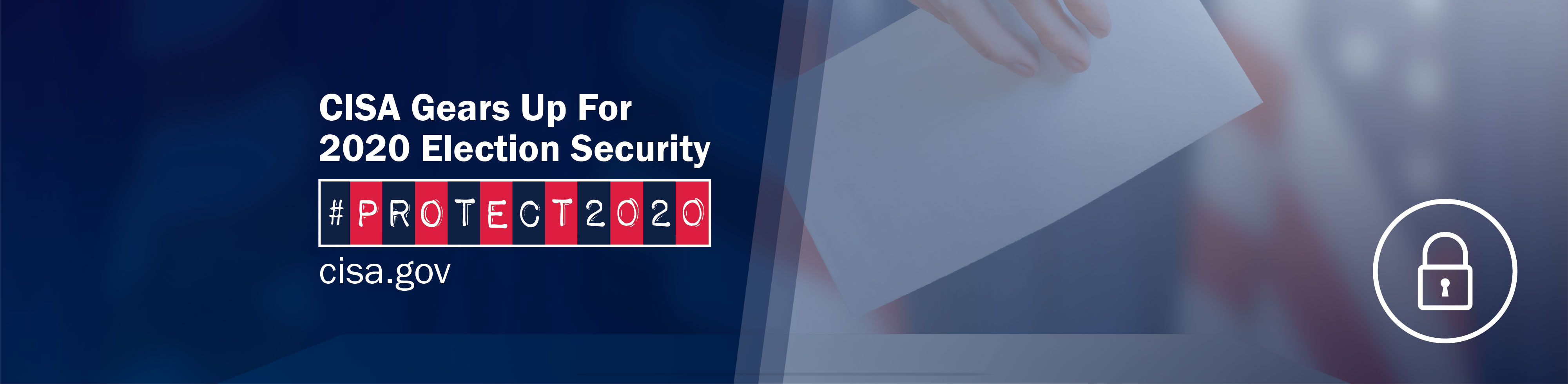 CISA Gears Up for 2020 Election Security. #Protect2020. cisa.gov. image of a lock.
