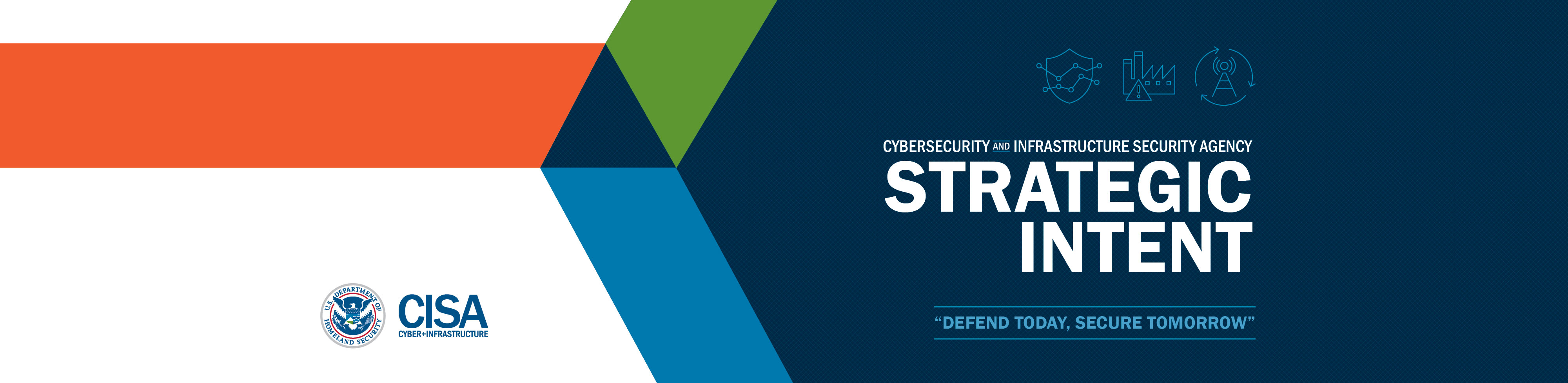 Cybersecurity and Infrastructure Security Agency Strategic Intent - Defend Today, Secure Tomorrow