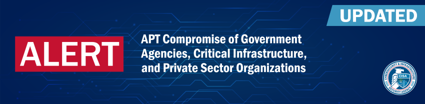 Alert: Updated - APT Compromise of Government Agencies. Critical Infrastructure, and Private Sector Organizations - CISA