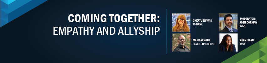 Coming Together: Empathy and Allyship. Session Participants: Josh Corman - CISA/I am the Cavalry (Moderator), Cheryl Biswas, TD Bank, The Diana Initiative, Ayan Islam - CISA, Mark Arnold - Lares Consulting