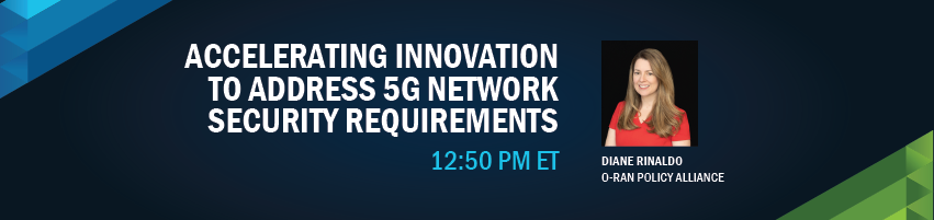 12:50 -1:10 pm - Accelerating Innovation to Address 5G Network Security Requirements. Session Participants: Diane Rinaldo - O-RAN Policy Alliance