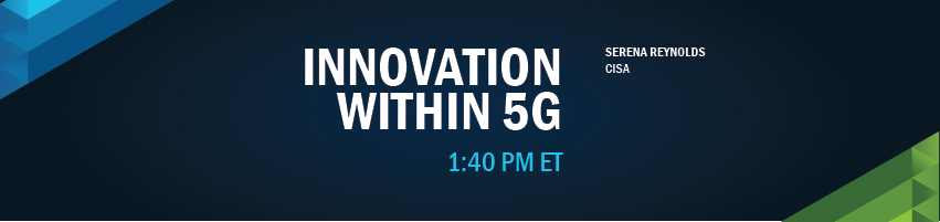 1:40 -1:50 pm - Innovation within 5G. Session Participants: Serena Reynolds - CISA