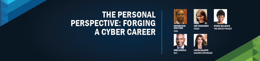 The Personal Perspective: Forging A Cyber Career. Session Particpants: Ron Ford - CISA (Moderator), Mike Echols - IACI, Amy Bianchino - FedEx, Laura Galante - Galante Strategies, Ryann Hallback - The Vertex Project