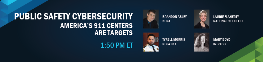 1:50 - 2:10 pm - Public Safety Cybersecurity -  America's 911 Centers are Targets. Session Participants: Brandon Abley - NENA, Tyrell Morris - NOLA 911, Laurie Flaherty - National 911 Office, Mary Boyd - Intrado